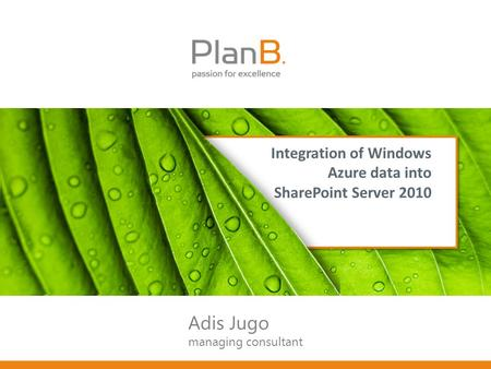 Integration of Windows Azure data into SharePoint Server 2010 Adis Jugo managing consultant.