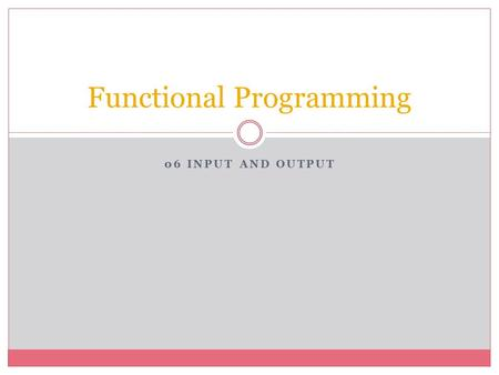 06 INPUT AND OUTPUT Functional Programming. Streams Two kinds of streams  Character streams  Binary streams Character streams are Lisp objects representing.