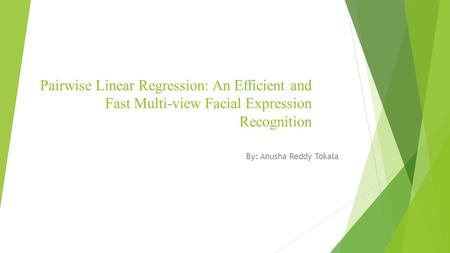 Pairwise Linear Regression: An Efficient and Fast Multi-view Facial Expression Recognition By: Anusha Reddy Tokala.