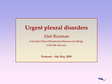 Urgent pleural disorders Aleš Rozman University Clinic of Respiratory Diseases and Allergy, GOLNIK, Slovenia Portorož – 8th May 2009.