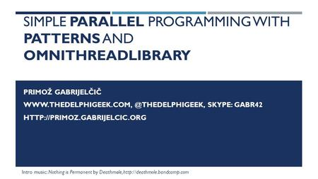 SIMPLE PARALLEL PROGRAMMING WITH PATTERNS AND OMNITHREADLIBRARY PRIMOŽ GABRIJELČIČ SKYPE: GABR42
