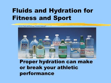 Fluids and Hydration for Fitness and Sport Proper hydration can make or break your athletic performance © 2002 Wadsworth Publishing / Thomson Learning™