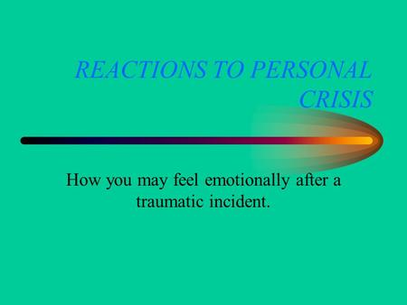 REACTIONS TO PERSONAL CRISIS How you may feel emotionally after a traumatic incident.