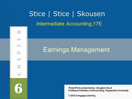 Earnings Management Intermediate Accounting,17E Stice | Stice | Skousen © 2010 Cengage Learning PowerPoint presented by: Douglas Cloud Professor Emeritus.