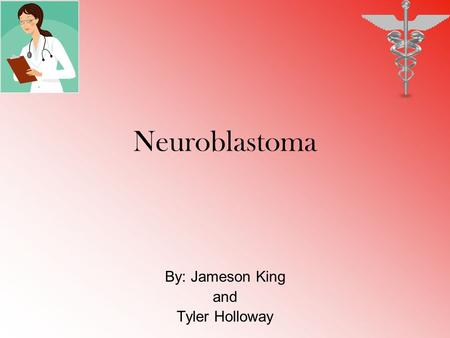 Neuroblastoma By: Jameson King and Tyler Holloway.