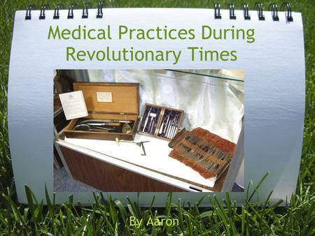 Medical Practices During Revolutionary Times By Aaron.