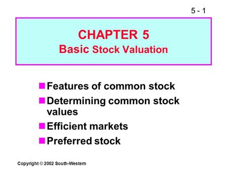 5 - 1 Copyright © 2002 South-Western CHAPTER 5 Basic Stock Valuation Features of common stock Determining common stock values Efficient markets Preferred.