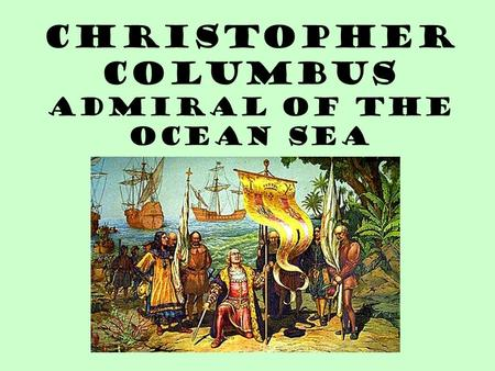 Christopher Columbus Admiral of the Ocean Sea. Christopher Columbus Biographical Data Born: 1451 in Genoa, Italy Sent by Queen Isabella and King Ferdinand.