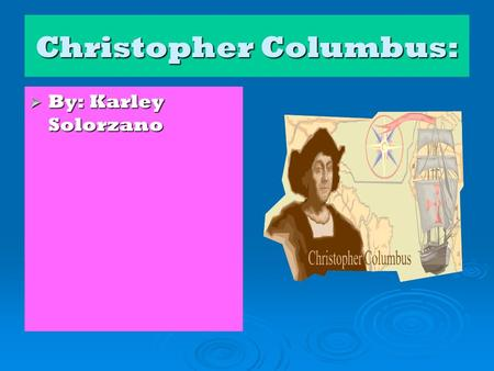 Christopher Columbus:  By: Karley Solorzano. Personal Background: Christopher Columbus was born in 1451 in Genoa, off the coast of Italy As a child,