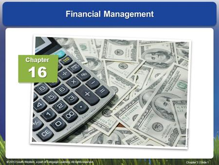 © 2013 South-Western, a part of Cengage Learning. All rights reserved. Chapter 3 | Slide 1 Financial Management Chapter16.