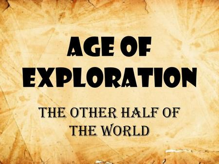 Age of Exploration The other half of the world. Marco Polo Came back from China –Great riches –Splendid cities More people wanted this!