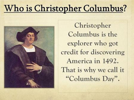 "Who is Christopher Columbus? Christopher Columbus is the explorer who got credit for discovering America in 1492. That is why we call it ""Columbus Day""."