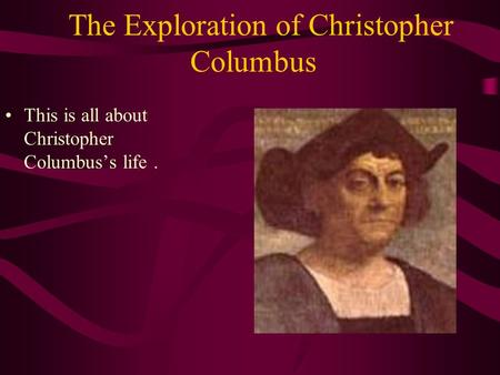 The Exploration of Christopher Columbus This is all about Christopher Columbus's life.