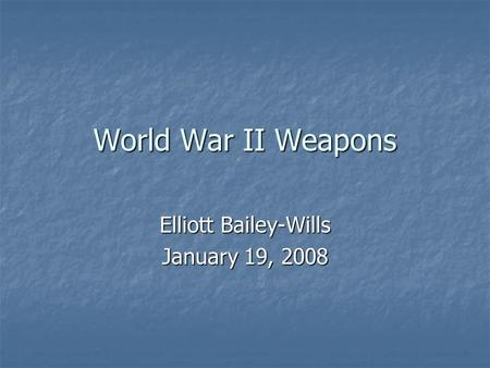 World War II Weapons Elliott Bailey-Wills January 19, 2008.