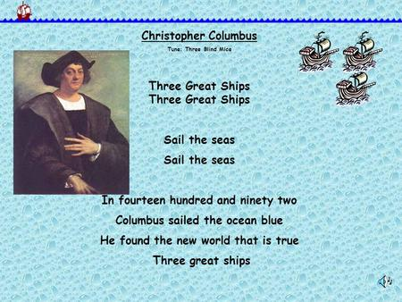 Christopher Columbus Tune: Three Blind MiceThree Great Ships Sail the seas In fourteen hundred and ninety two Columbus sailed the ocean blue He found the.