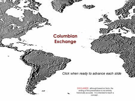 Columbian Exchange DISCLAIMER: although based on facts, the ending of this presentation is not entirely historically accurate. It is intended to teach.