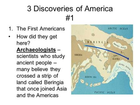 3 Discoveries of America #1 1.The First Americans How did they get here? Archaeologists – scientists who study ancient people – many believe they crossed.