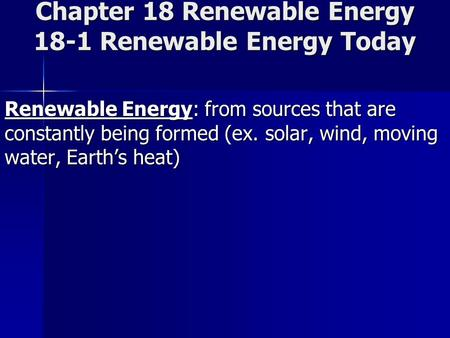 Chapter 18 Renewable Energy 18-1 Renewable Energy Today Renewable Energy: from sources that are constantly being formed (ex. solar, wind, moving water,