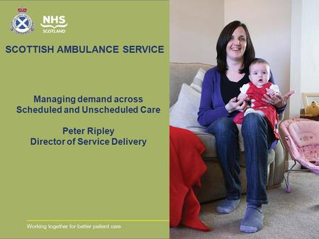 SCOTTISH AMBULANCE SERVICE Managing demand across Scheduled and Unscheduled Care Peter Ripley Director of Service Delivery.