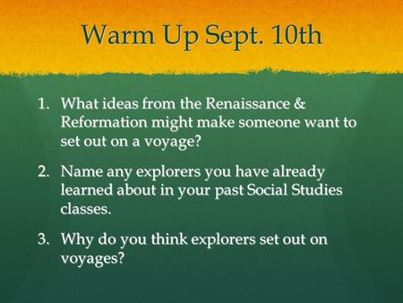 Warm Up Sept. 10th 1.What ideas from the Renaissance & Reformation might make someone want to set out on a voyage? 2.Name any explorers you have already.