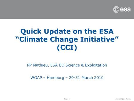 "Page 1 Quick Update on the ESA ""Climate Change Initiative"" (CCI) PP Mathieu, ESA EO Science & Exploitation WOAP – Hamburg – 29-31 March 2010."