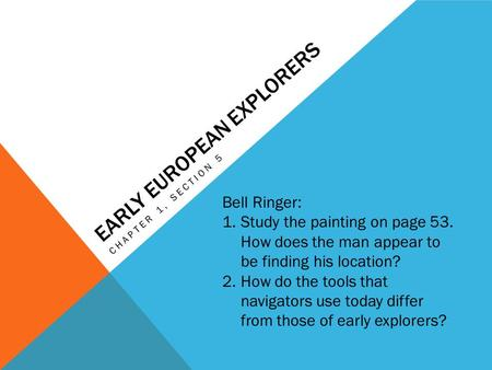 EARLY EUROPEAN EXPLORERS CHAPTER 1, SECTION 5 Bell Ringer: 1.Study the painting on page 53. How does the man appear to be finding his location? 2.How do.