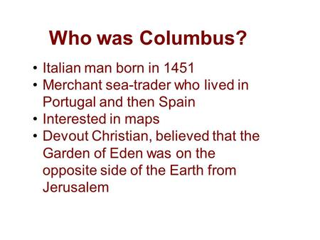 Who was Columbus? Italian man born in 1451 Merchant sea-trader who lived in Portugal and then Spain Interested in maps Devout Christian, believed that.
