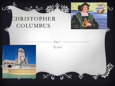 CHRISTOPHER COLUMBUS By ayat CHRISTOPHER COLUMBUS Columbus was born in 1451 in Italy. His name is Christopher Columbus.