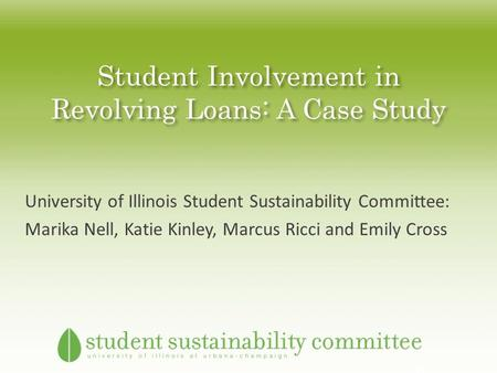 Student Involvement in Revolving Loans: A Case Study University of Illinois Student Sustainability Committee: Marika Nell, Katie Kinley, Marcus Ricci and.