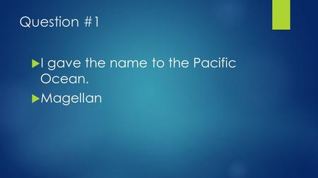Question #1  I gave the name to the Pacific Ocean.  Magellan.