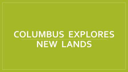 COLUMBUS EXPLORES NEW LANDS. What was Columbus looking for when he set sail across the Atlantic Ocean? What did he find?