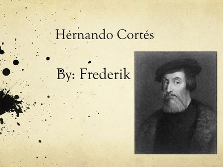 Hérnando Cortés By: Frederik. Hérnando Cortés's Background He was born in Spain, Medellin. He had a cousin that was also an explorer called Francisco.