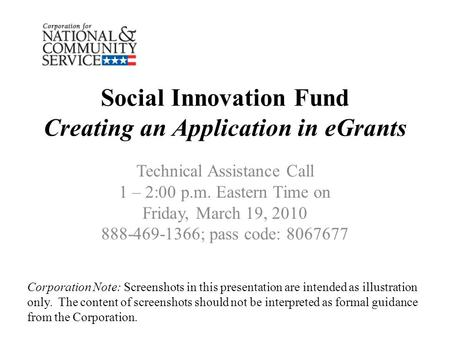 Social Innovation Fund Creating an Application in eGrants Technical Assistance Call 1 – 2:00 p.m. Eastern Time on Friday, March 19, 2010 888-469-1366;