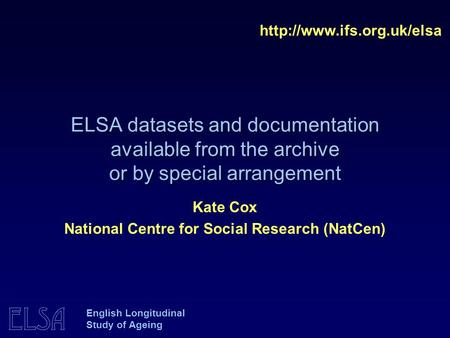 ELSA ELSA datasets and documentation available from the archive or by special arrangement  Kate Cox National Centre for Social.