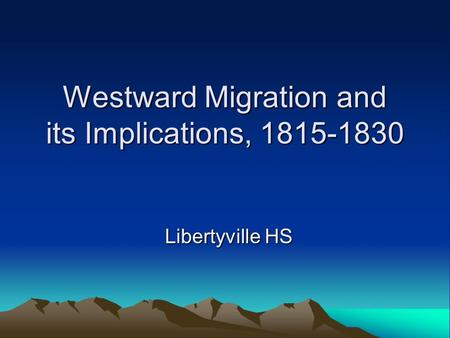 Westward Migration and its Implications, 1815-1830 Libertyville HS.