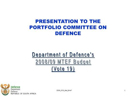 Defence Department: Defence REPUBLIC OF SOUTH AFRICA 2008_PCD_Bud_Brief1 PRESENTATION TO THE PORTFOLIO COMMITTEE ON DEFENCE.