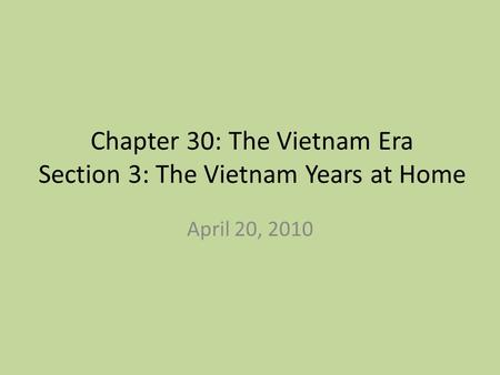 Chapter 30: The Vietnam Era Section 3: The Vietnam Years at Home April 20, 2010.