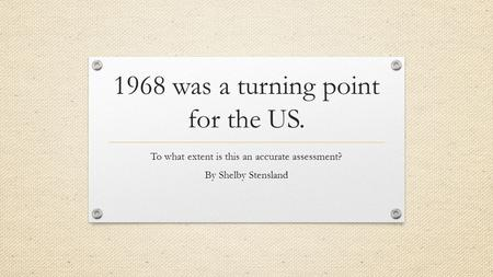 1968 was a turning point for the US. To what extent is this an accurate assessment? By Shelby Stensland.
