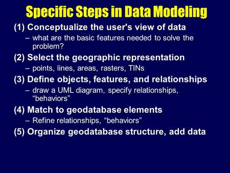 Specific Steps in Data Modeling (1) Conceptualize the user's view of data –what are the basic features needed to solve the problem? (2) Select the geographic.