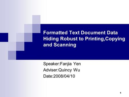 1 Formatted Text Document Data Hiding Robust to Printing,Copying and Scanning Speaker:Fanjia Yen Adviser:Quincy Wu Date:2008/04/10.