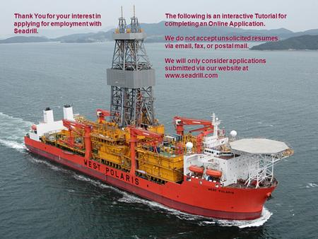 Thank You for your interest in applying for employment with Seadrill. The following is an interactive Tutorial for completing an Online Application. We.