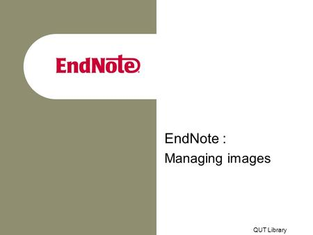 QUT Library EndNote : Managing images. Adding images to EndNote records With EndNote Version 7, images may be embedded within records The Figure, Chart.