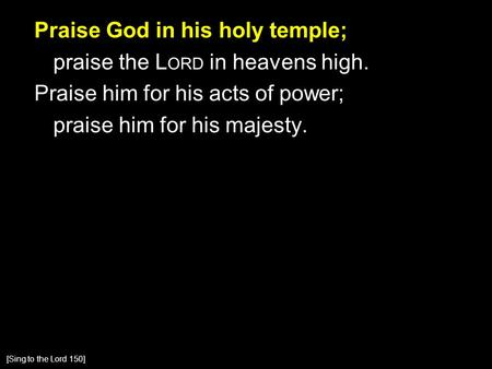 Praise God in his holy temple; praise the L ORD in heavens high. Praise him for his acts of power; praise him for his majesty. [Sing to the Lord 150]
