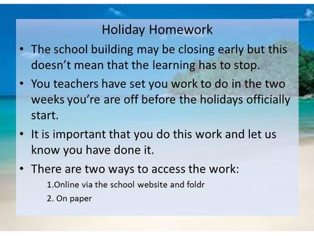Holiday Homework The school building may be closing early but this doesn't mean that the learning has to stop. You teachers have set you work to do in.