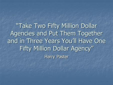 """Take Two Fifty Million Dollar Agencies and Put Them Together and in Three Years You'll Have One Fifty Million Dollar Agency"" Harry Paster."