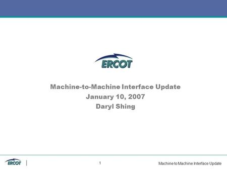 Machine to Machine Interface Update 1 Machine-to-Machine Interface Update January 10, 2007 Daryl Shing.
