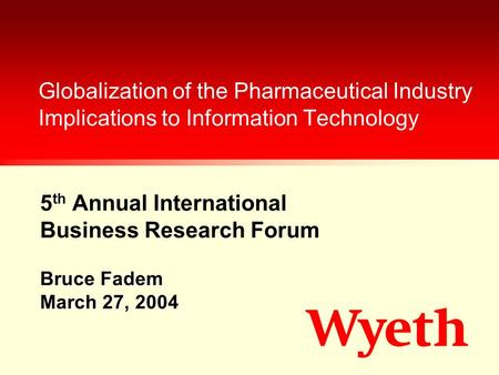 5 th Annual International Business Research Forum Globalization of the Pharmaceutical Industry Implications to Information Technology Bruce Fadem March.