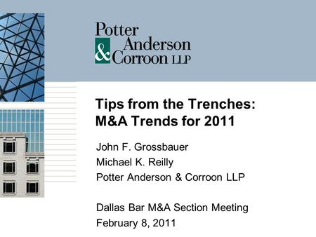 Tips from the Trenches: M&A Trends for 2011 John F. Grossbauer Michael K. Reilly Potter Anderson & Corroon LLP Dallas Bar M&A Section Meeting February.