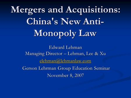 Mergers and Acquisitions: China's New Anti- Monopoly Law Edward Lehman Managing Director – Lehman, Lee & Xu Gerson Lehrman Group.
