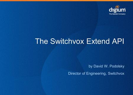 The Switchvox Extend API by David W. Podolsky Director of Engineering, Switchvox.